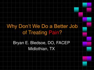 Why Don t We Do a Better Job of Treating Pain