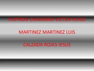 HUITRON CHAVARRIA VICTOR HUGO  MARTINEZ MARTINEZ LUIS  CALZADA ROJAS JESUS