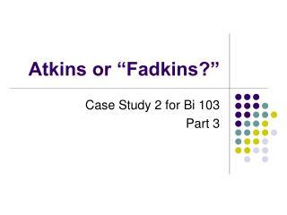 Atkins or  Fadkins