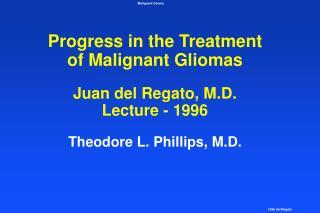 Progress in the Treatment  of Malignant Gliomas  Juan del Regato, M.D. Lecture - 1996  Theodore L. Phillips, M.D.