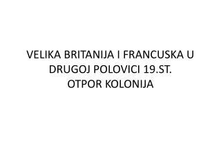 VELIKA BRITANIJA I FRANCUSKA U DRUGOJ POLOVICI 19.ST. OTPOR KOLONIJA