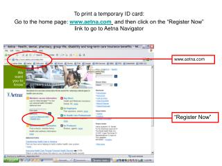 To print a temporary ID card: Go to the home page: aetna  and then click on the  Register Now  link to go to Aetna Navig