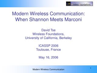 Modern Wireless Communication: When Shannon Meets Marconi  David Tse Wireless Foundations,  University of California, Be