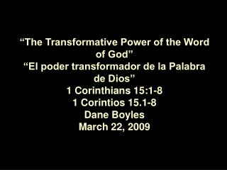 The Transformative Power of the Word of God   El poder transformador de la Palabra  de Dios  1 Corinthians 15:1-8 1 Cor