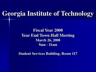 Georgia Institute of Technology   Fiscal Year 2008  Year End Town Hall Meeting March 26, 2008 9am - 11am  Student Servic