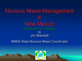 Noxious Weed Management  In  New Mexico Be Proud of Your Progress by Jim Wanstall  NMDA State Noxious Weed Coordinator