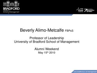 Beverly Alimo-Metcalfe FBPsS  Professor of Leadership  University of Bradford School of Management  Alumni Weekend May 1