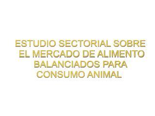 ESTUDIO SECTORIAL SOBRE  EL MERCADO DE ALIMENTO  BALANCIADOS PARA  CONSUMO ANIMAL