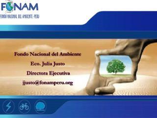 Fondo Nacional del Ambiente Eco. Julia Justo   Directora Ejecutiva jjustofonamperu