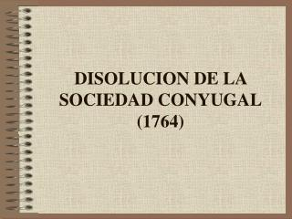 DISOLUCION DE LA SOCIEDAD CONYUGAL 1764