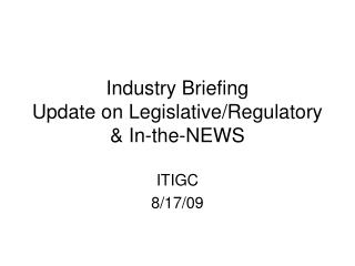 Industry Briefing Update on LegislativeRegulatory  In-the-NEWS