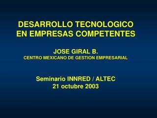 DESARROLLO TECNOLOGICO EN EMPRESAS COMPETENTES  JOSE GIRAL B. CENTRO MEXICANO DE GESTION EMPRESARIAL   Seminario INNRED
