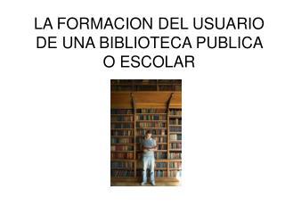 LA FORMACION DEL USUARIO DE UNA BIBLIOTECA PUBLICA O ESCOLAR