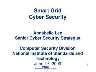 Smart Grid Cyber Security   Annabelle Lee Senior Cyber Security Strategist  Computer Security Division National Institut