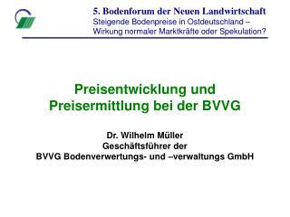 Preisentwicklung und Preisermittlung bei der BVVG  Dr. Wilhelm M ller Gesch ftsf hrer der BVVG Bodenverwertungs- und  ve