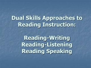 Dual Skills Approaches to Reading Instruction:   Reading-Writing  Reading-Listening  Reading Speaking