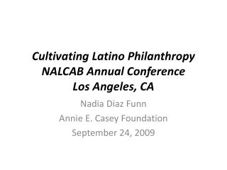 Cultivating Latino Philanthropy NALCAB Annual Conference Los Angeles, CA