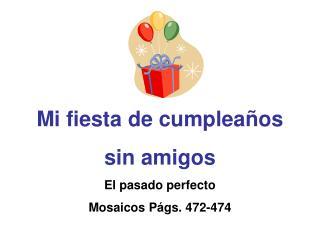 Mi fiesta de cumplea os  sin amigos El pasado perfecto Mosaicos P gs. 472-474