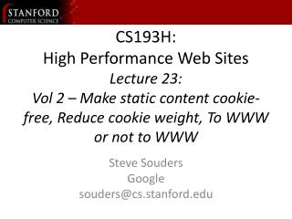 CS193H: High Performance Web Sites Lecture 23:  Vol 2   Make static content cookie-free, Reduce cookie weight, To WWW or