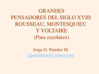 GRANDES PENSADORES DEL SIGLO XVIII: ROUSSEAU, MONTESQUIEU  Y VOLTAIRE Para escolares  Jorge G. Paredes M.  jgparedesmya