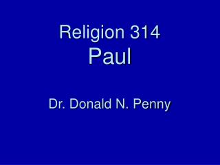 Religion 314 Paul  Dr. Donald N. Penny