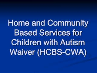 Home and Community Based Services for Children with Autism Waiver ...