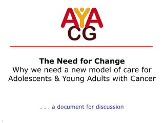 The Need for Change Why we need a new model of care for  Adolescents  Young Adults with Cancer   . . . a document for di