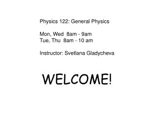 Physics 122: General Physics  Mon, Wed  8am - 9am Tue, Thu  8am - 10 am  Instructor: Svetlana Gladycheva