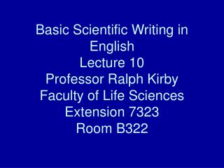 Basic Scientific Writing in English Lecture 10 Professor Ralph Kirby Faculty of Life Sciences Extension 7323 Room B322