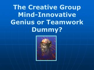 The Creative Group Mind-Innovative Genius or Teamwork Dummy