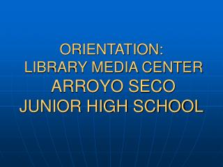 ORIENTATION: LIBRARY MEDIA CENTER ARROYO SECO JUNIOR HIGH SCHOOL