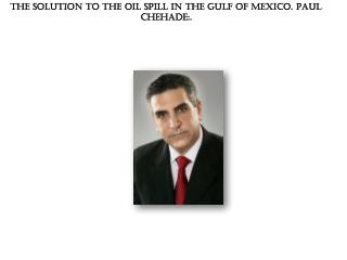 The Solution to the Oil Spill in the Gulf of Mexico. Paul