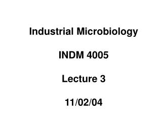 Industrial Microbiology INDM 4005 Lecture 3 110204