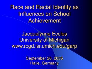 Race and Racial Identity as Influences on School Achievement  Jacquelynne Eccles University of Michigan rcgd.isr.umich