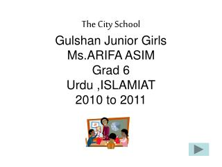The City School Gulshan Junior Girls Ms.ARIFA ASIM Grad 6 Urdu ,ISLAMIAT 2010 to 2011