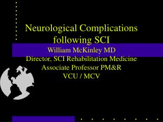 Neurological Complications following SCI William McKinley MD Director, SCI Rehabilitation Medicine  Associate Professor