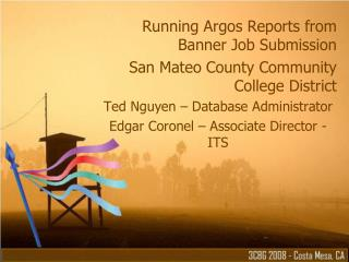 Running Argos Reports from Banner Job Submission San Mateo County Community College District Ted Nguyen   Database Admin