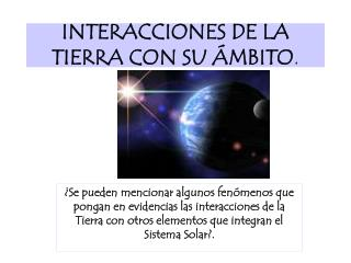 INTERACCIONES DE LA TIERRA CON SU  MBITO.