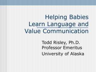 Helping Babies  Learn Language and  Value Communication