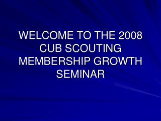 WELCOME TO THE 2008 CUB SCOUTING MEMBERSHIP GROWTH SEMINAR