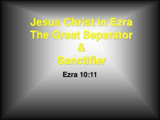 Jesus Christ in Ezra The Great Separator  Sanctifier