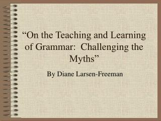 On the Teaching and Learning of Grammar:  Challenging the Myths