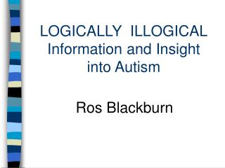 LOGICALLY  ILLOGICAL Information and Insight   into Autism