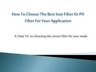 How To Choose The Best Iron Filter Or PH Filter For Your Application