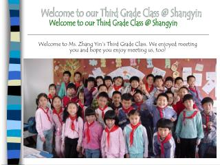 Welcome to Ms. Zhang Yin s Third Grade Class. We enjoyed meeting you and hope you enjoy meeting us, too