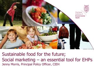 Sustainable food for the future; Social marketing   an essential tool for EHPs  Jenny Morris, Principal Policy Officer,