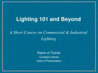 Lighting 101 and Beyond    A Short Course on Commercial  Industrial Lighting