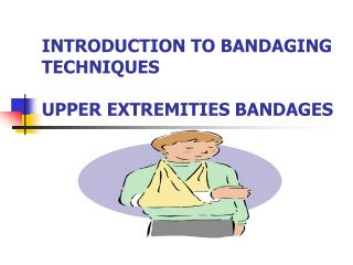 INTRODUCTION TO BANDAGING TECHNIQUES UPPER EXTREMITIES BANDAGES