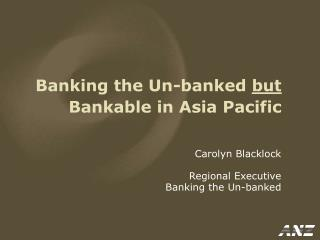 Banking the Un-banked but  Bankable in Asia Pacific