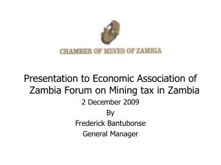 Presentation to Economic Association of Zambia Forum on Mining tax in Zambia 2 December 2009 By Frederick Bantubonse Gen